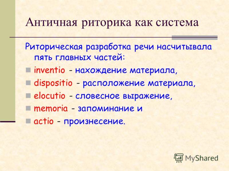 Античная риторика как система Риторическая разработка речи насчитывала пять главных частей: inventio - нахождение материала, dispositio - расположение материала, elocutio - словесное выражение, memoria - запоминание и actio - произнесение.