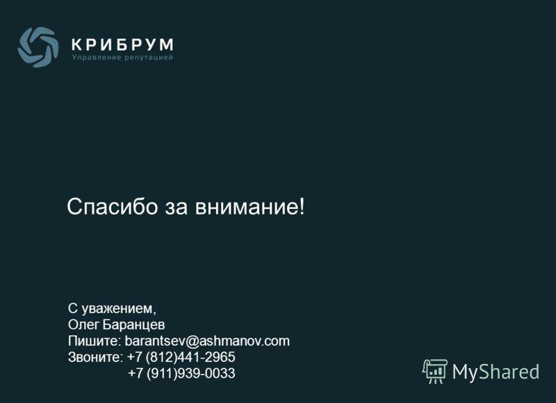 Спасибо за внимание! С уважением, Олег Баранцев Пишите: barantsev@ashmanov.com Звоните: +7 (812)441-2965 +7 (911)939-0033