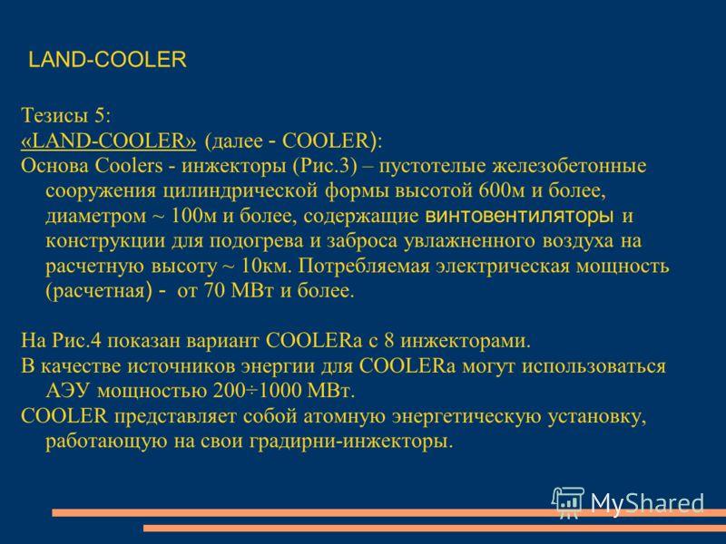 Тезисы 5: «LAND-COOLER» (далее - COOLER ) : Основа Coolers - инжекторы (Рис.3) – пустотелые железобетонные сооружения цилиндрической формы высотой 600м и более, диаметром ~ 100м и более, содержащие винтовентиляторы и конструкции для подогрева и забро