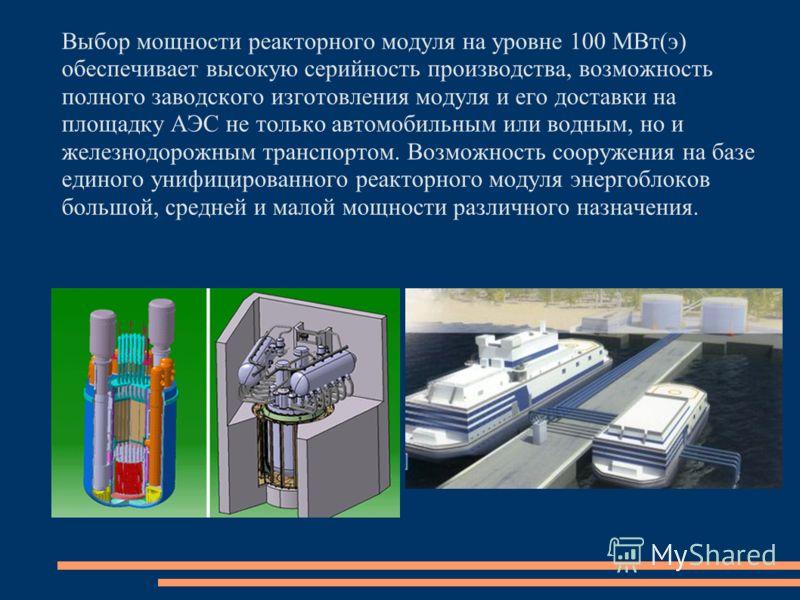 Выбор мощности реакторного модуля на уровне 100 МВт(э) обеспечивает высокую серийность производства, возможность полного заводского изготовления модуля и его доставки на площадку АЭС не только автомобильным или водным, но и железнодорожным транспорто