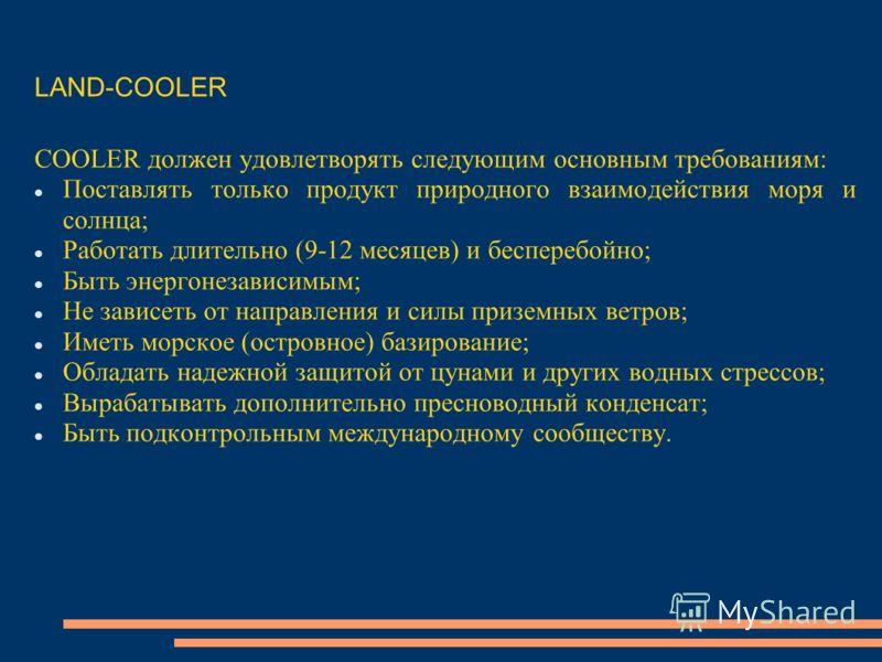 COOLER должен удовлетворять следующим основным требованиям: Поставлять только продукт природного взаимодействия моря и солнца; Работать длительно (9-12 месяцев) и бесперебойно; Быть энергонезависимым; Не зависеть от направления и силы приземных ветро