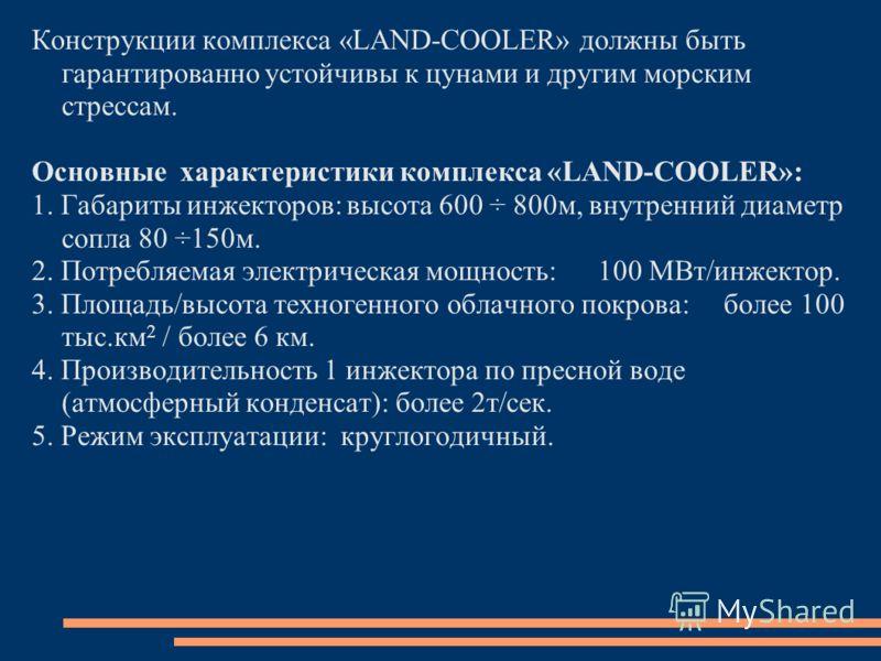 Конструкции комплекса «LAND-COOLER» должны быть гарантированно устойчивы к цунами и другим морским стрессам. Основные характеристики комплекса «LAND-COOLER»: 1. Габариты инжекторов:высота 600 ÷ 800м, внутренний диаметр сопла 80 ÷150м. 2. Потребляемая