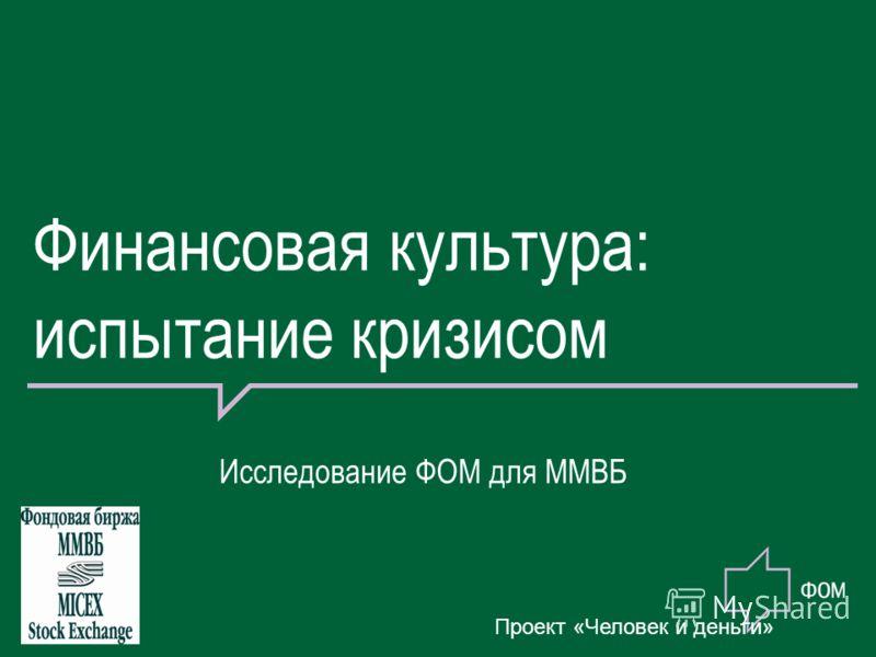 Финансовая культура: испытание кризисом Исследование ФОМ для ММВБ Проект «Человек и деньги»