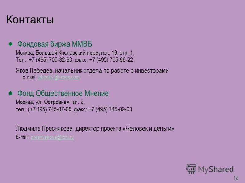 12 Фондовая биржа ММВБ Москва, Большой Кисловский переулок, 13, стр. 1. Тел.: +7 (495) 705-32-90, факс: +7 (495) 705-96-22 Яков Лебедев, начальник отдела по работе с инвесторами E-mail: lebedev@micex.comlebedev@micex.com Фонд Общественное Мнение Моск