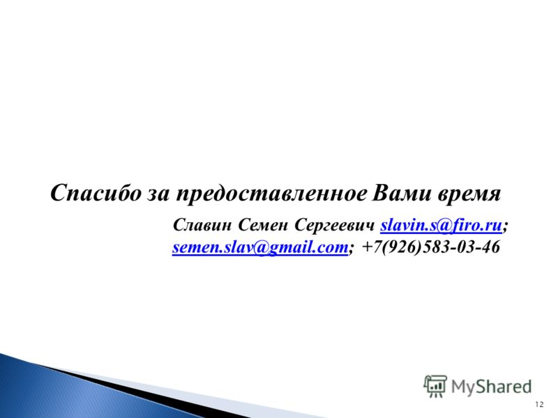 12 Спасибо за предоставленное Вами время Славин Семен Сергеевич slavin.s@firo.ru; semen.slav@gmail.com; +7(926)583-03-46slavin.s@firo.ru semen.slav@gmail.com