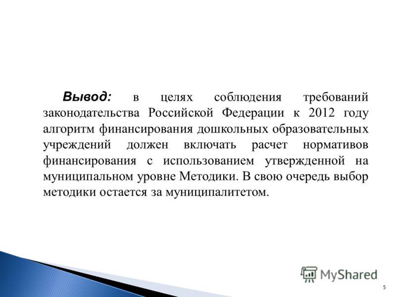 Вывод: в целях соблюдения требований законодательства Российской Федерации к 2012 году алгоритм финансирования дошкольных образовательных учреждений должен включать расчет нормативов финансирования с использованием утвержденной на муниципальном уровн