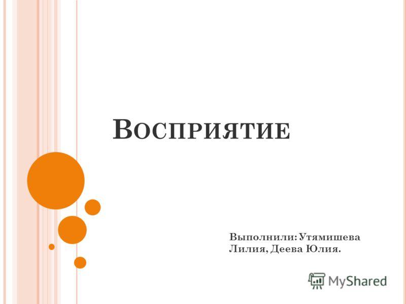 В ОСПРИЯТИЕ Выполнили: Утямишева Лилия, Деева Юлия.