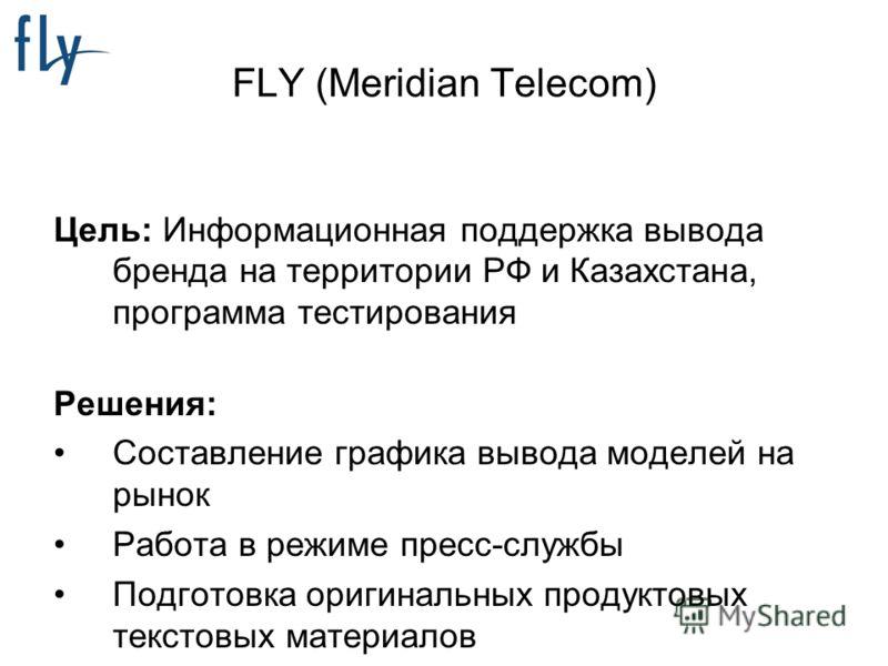 FLY (Meridian Telecom) Цель: Информационная поддержка вывода бренда на территории РФ и Казахстана, программа тестирования Решения: Составление графика вывода моделей на рынок Работа в режиме пресс-службы Подготовка оригинальных продуктовых текстовых