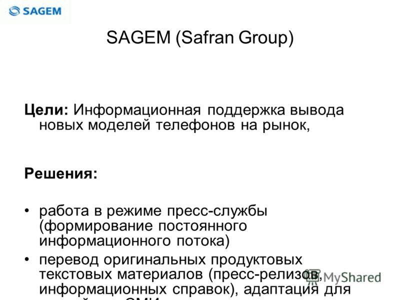 SAGEM (Safran Group) Цели: Информационная поддержка вывода новых моделей телефонов на рынок, Решения: работа в режиме пресс-службы (формирование постоянного информационного потока) перевод оригинальных продуктовых текстовых материалов (пресс-релизов,