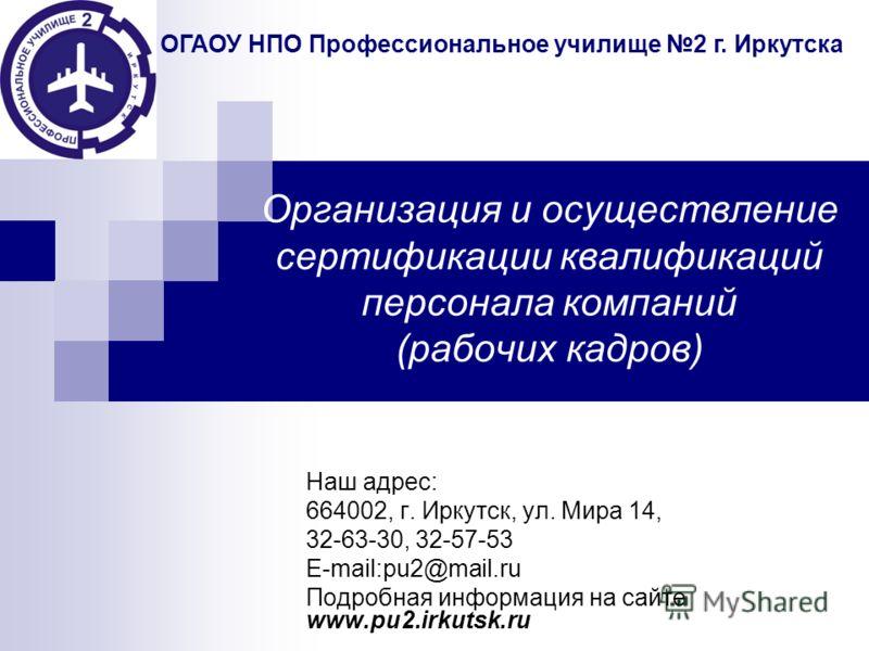 Организация и осуществление сертификации квалификаций персонала компаний (рабочих кадров) Наш адрес: 664002, г. Иркутск, ул. Мира 14, 32-63-30, 32-57-53 E-mail:pu2@mail.ru Подробная информация на сайте www.pu2.irkutsk.ru ОГАОУ НПО Профессиональное уч