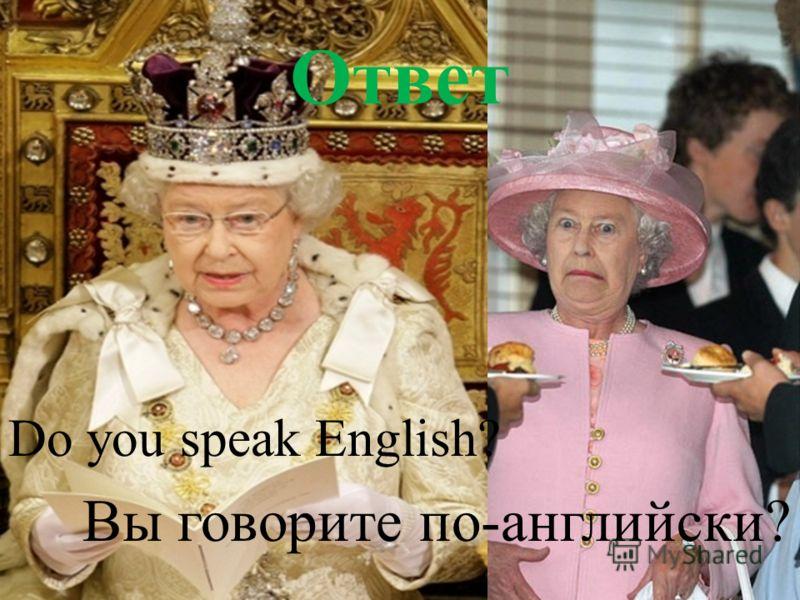 Ответ Do you speak English? Вы говорите по-английски?