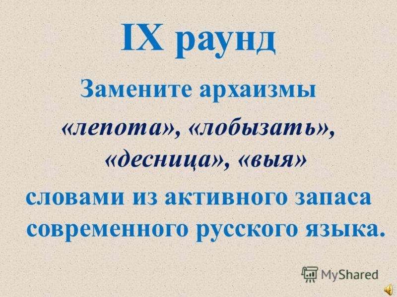 IX раунд Замените архаизмы «лепота», «лобызать», «десница», «выя» словами из активного запаса современного русского языка.