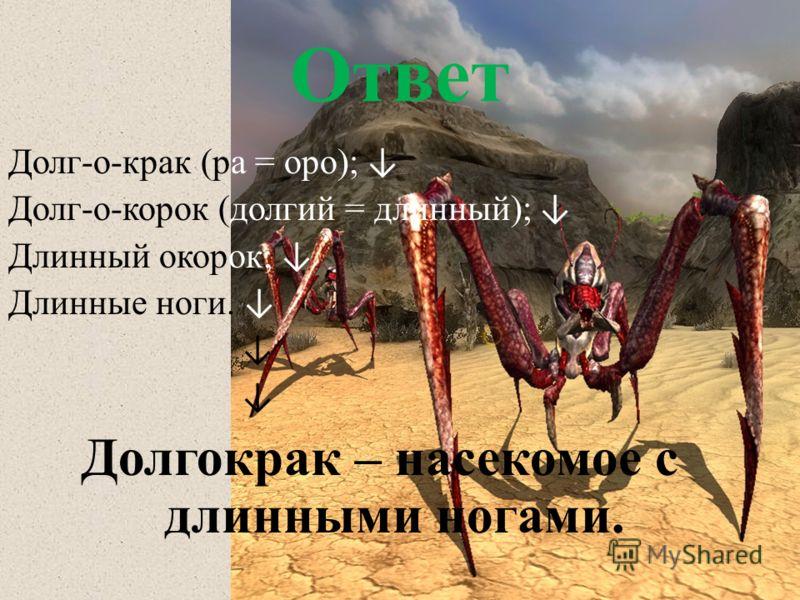 Ответ Долг-о-крак (ра = оро); Долг-о-корок (долгий = длинный); Длинный окорок; Длинные ноги. Долгокрак – насекомое с длинными ногами.