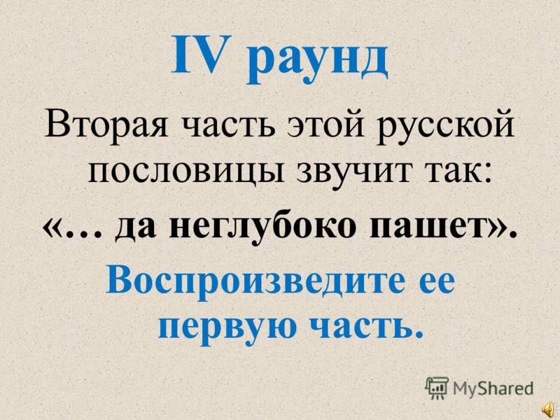 IV раунд Вторая часть этой русской пословицы звучит так: «… да неглубоко пашет». Воспроизведите ее первую часть.