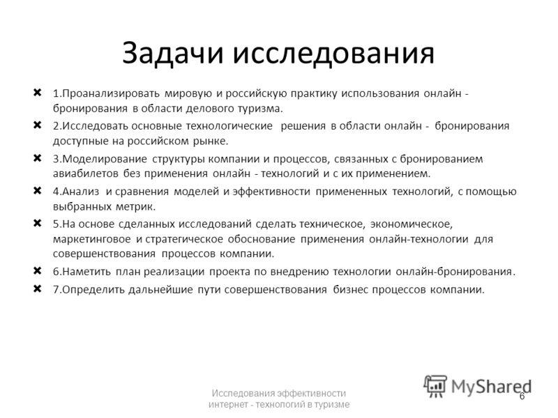 Задачи исследования 1.Проанализировать мировую и российскую практику использования онлайн - бронирования в области делового туризма. 2.Исследовать основные технологические решения в области онлайн - бронирования доступные на российском рынке. 3.Модел