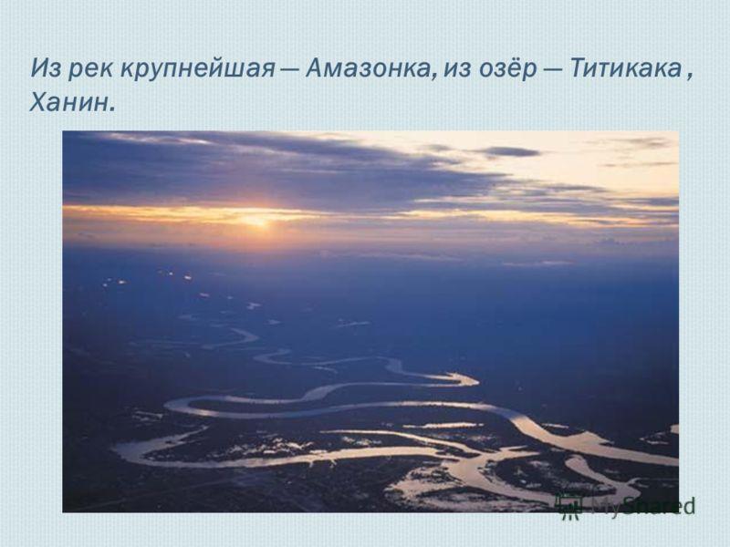 Из рек крупнейшая Амазонка, из озёр Титикака, Ханин.