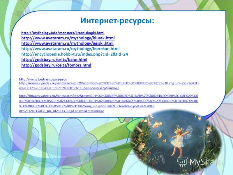 Интернет-ресурсы: http://myfhology.info/monsters/krasnishapki.html http://www.avataram.ru/mythology/klurak.html http://www.avataram.ru/mythology/agiski.html http://www.avataram.ru/mythology/leprekon.html http://encyclopedia.hobbi-t.ru/index.php?cid=2