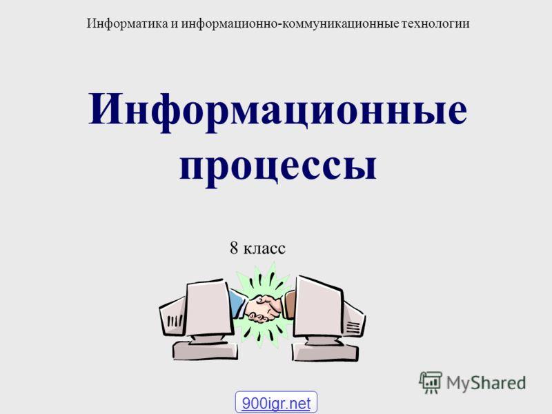 Информационные процессы Информатика и информационно-коммуникационные технологии 8 класс 900igr.net