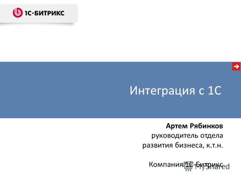 Интеграция с 1С Артем Рябинков руководитель отдела развития бизнеса, к.т.н. Компания 1С-Битрикс