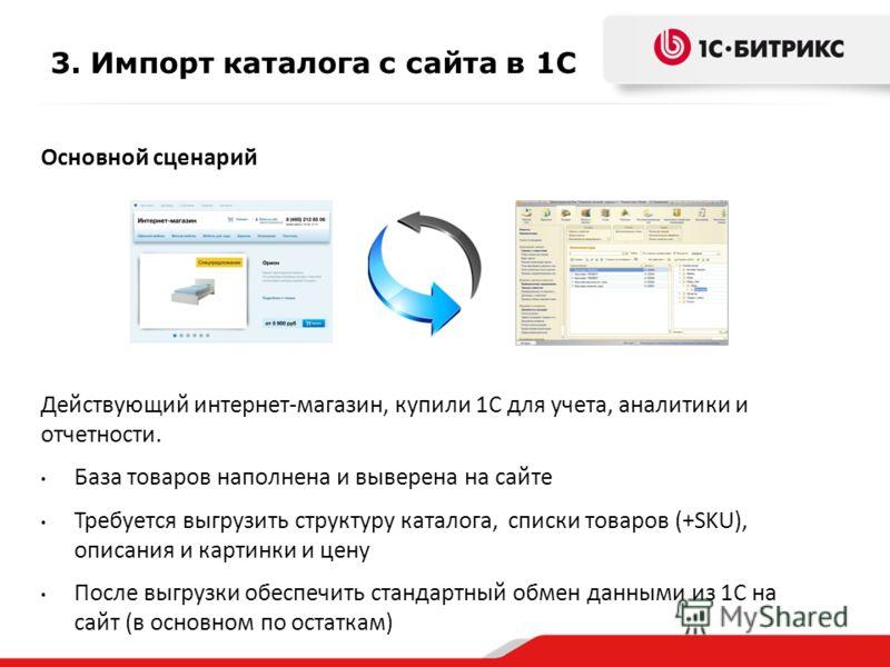3. Импорт каталога с сайта в 1С Основной сценарий Действующий интернет-магазин, купили 1С для учета, аналитики и отчетности. База товаров наполнена и выверена на сайте Требуется выгрузить структуру каталога, списки товаров (+SKU), описания и картинки