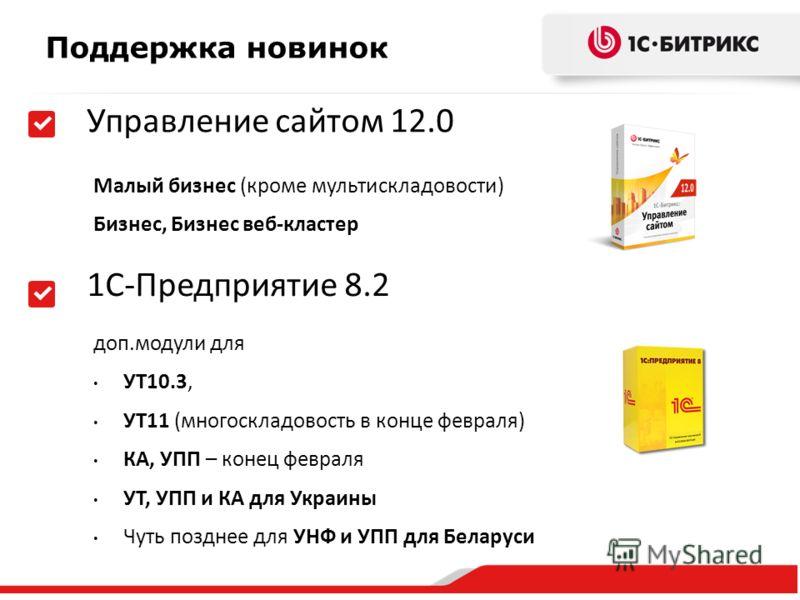 Поддержка новинок Малый бизнес (кроме мультискладовости) Бизнес, Бизнес веб-кластер 1С-Предприятие 8.2 Управление сайтом 12.0 доп.модули для УТ10.3, УТ11 (многоскладовость в конце февраля) КА, УПП – конец февраля УТ, УПП и КА для Украины Чуть позднее