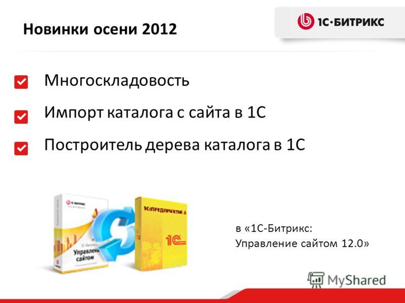 Новинки осени 2012 Многоскладовость Импорт каталога с сайта в 1С Построитель дерева каталога в 1С в «1С-Битрикс: Управление сайтом 12.0»