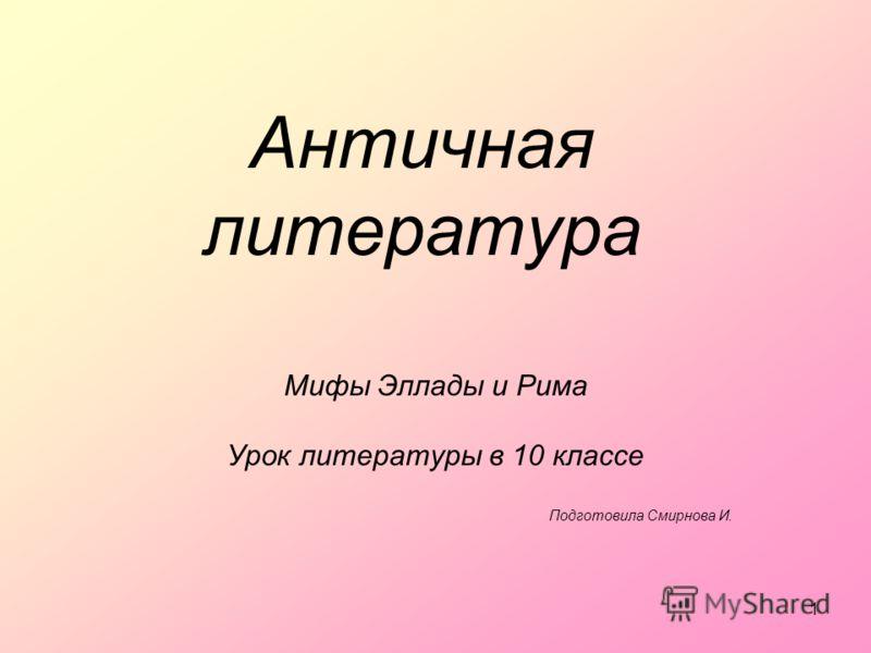 1 Античная литература Мифы Эллады и Рима Урок литературы в 10 классе Подготовила Смирнова И.