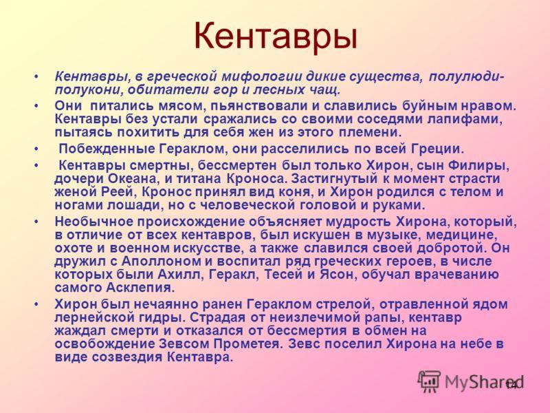 14 Кентавры Кентавры, в греческой мифологии дикие существа, полулюди- полукони, обитатели гор и лесных чащ. Они питались мясом, пьянствовали и славились буйным нравом. Кентавры без устали сражались со своими соседями лапифами, пытаясь похитить для се
