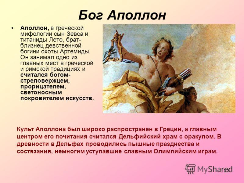 23 Бог Аполлон Аполлон, в греческой мифологии сын Зевса и титаниды Лето, брат- близнец девственной богини охоты Артемиды. Он занимал одно из главных мест в греческой и римской традициях и считался богом- стреловержцем, прорицателем, светоносным покро