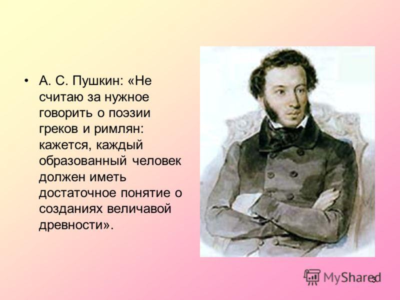 3 А. С. Пушкин: «Не считаю за нужное говорить о поэзии греков и римлян: кажется, каждый образованный человек должен иметь достаточное понятие о созданиях величавой древности».
