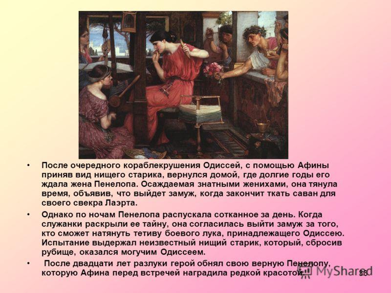 36 После очередного кораблекрушения Одиссей, с помощью Афины приняв вид нищего старика, вернулся домой, где долгие годы его ждала жена Пенелопа. Осаждаемая знатными женихами, она тянула время, объявив, что выйдет замуж, когда закончит ткать саван для