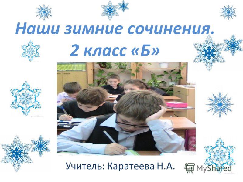 Наши зимние сочинения. 2 класс «Б» Учитель: Каратеева Н.А.