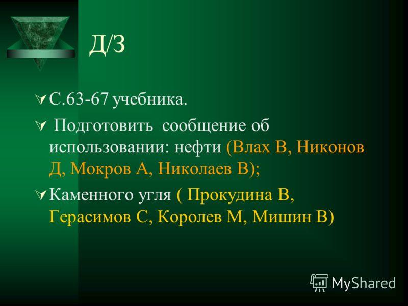 Д/З С.63-67 учебника. Подготовить сообщение об использовании: нефти (Влах В, Никонов Д, Мокров А, Николаев В); Каменного угля ( Прокудина В, Герасимов С, Королев М, Мишин В)