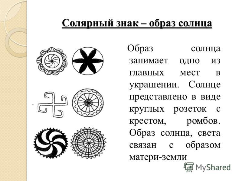 Солярный знак – образ солнца Образ солнца занимает одно из главных мест в украшении. Солнце представлено в виде круглых розеток с крестом, ромбов. Образ солнца, света связан с образом матери-земли