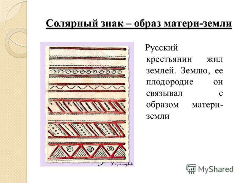Солярный знак – образ матери-земли Русский крестьянин жил землей. Землю, ее плодородие он связывал с образом матери- земли