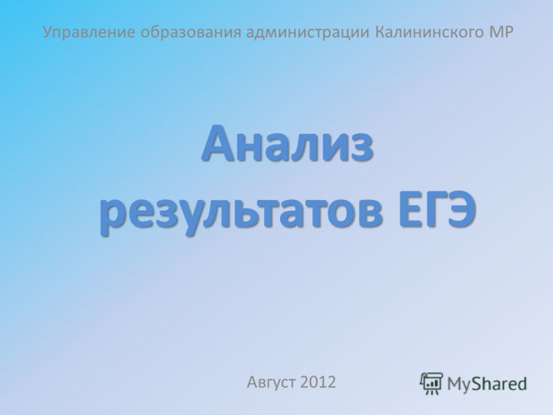 Анализ результатов ЕГЭ Управление образования администрации Калининского МР Август 2012