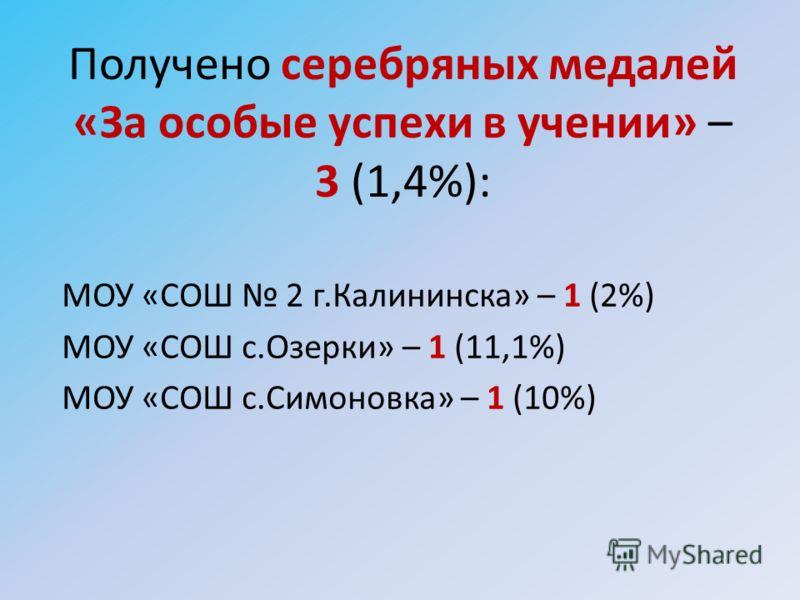 Получено серебряных медалей «За особые успехи в учении» – 3 (1,4%): МОУ «СОШ 2 г.Калининска» – 1 (2%) МОУ «СОШ с.Озерки» – 1 (11,1%) МОУ «СОШ с.Симоновка» – 1 (10%)