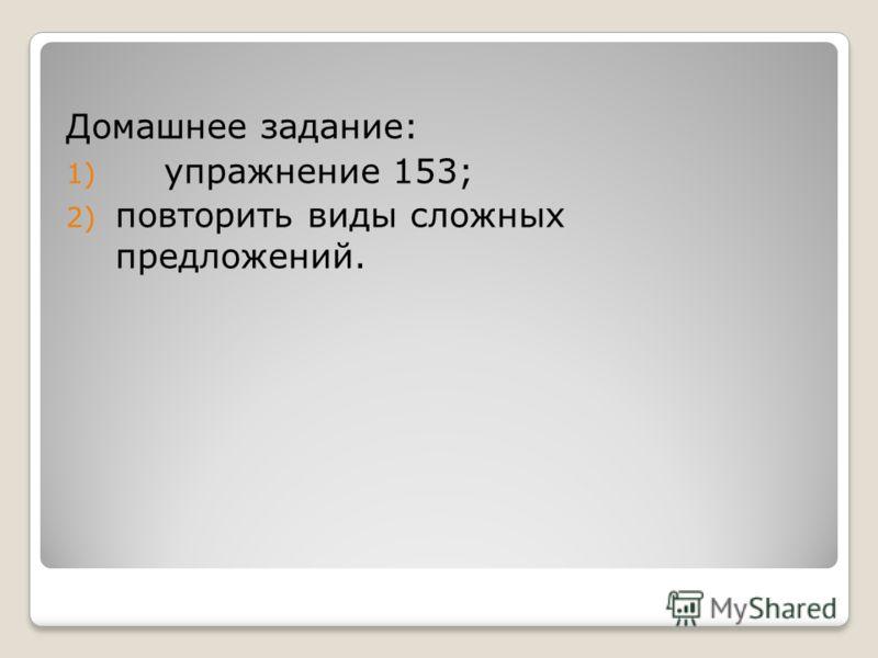 Домашнее задание: 1) упражнение 153; 2) повторить виды сложных предложений.