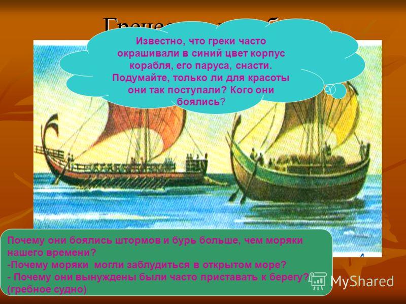 Греческие корабли Почему они боялись штормов и бурь больше, чем моряки нашего времени? -Почему моряки могли заблудиться в открытом море? - Почему они вынуждены были часто приставать к берегу? (гребное судно) Известно, что греки часто окрашивали в син