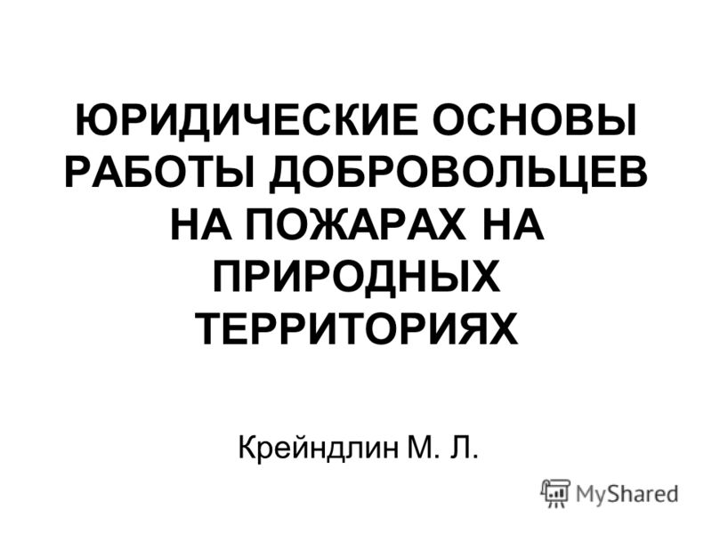 ЮРИДИЧЕСКИЕ ОСНОВЫ РАБОТЫ ДОБРОВОЛЬЦЕВ НА ПОЖАРАХ НА ПРИРОДНЫХ ТЕРРИТОРИЯХ Крейндлин М. Л.