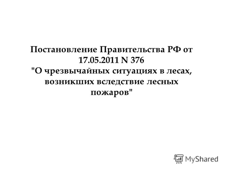 Постановление Правительства РФ от 17.05.2011 N 376 О чрезвычайных ситуациях в лесах, возникших вследствие лесных пожаров