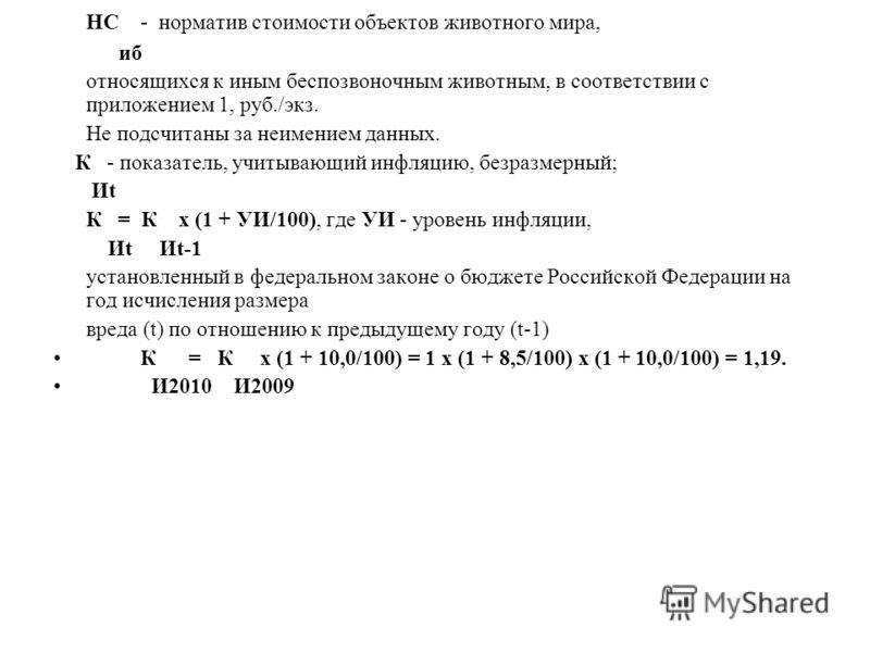 НС - норматив стоимости объектов животного мира, иб относящихся к иным беспозвоночным животным, в соответствии с приложением 1, руб./экз. Не подсчитаны за неимением данных. К - показатель, учитывающий инфляцию, безразмерный; Иt К = К x (1 + УИ/100),