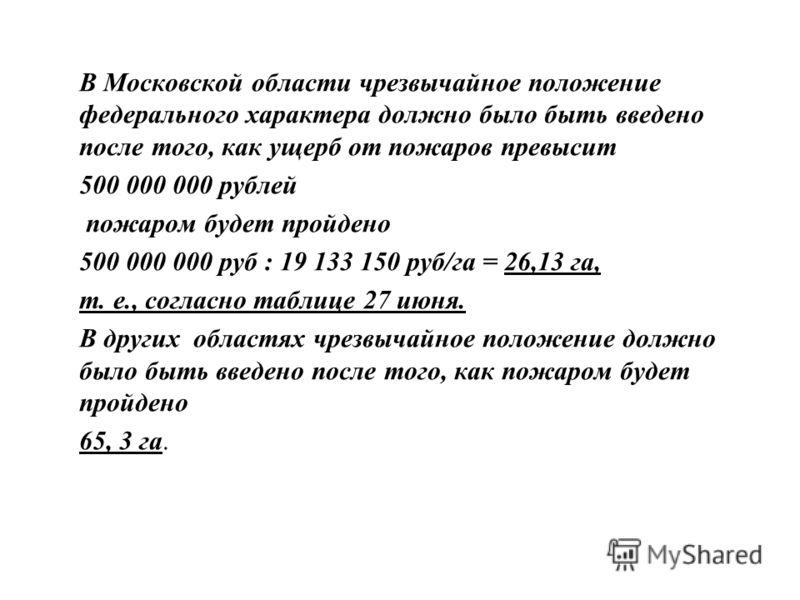 В Московской области чрезвычайное положение федерального характера должно было быть введено после того, как ущерб от пожаров превысит 500 000 000 рублей пожаром будет пройдено 500 000 000 руб : 19 133 150 руб/га = 26,13 га, т. е., согласно таблице 27