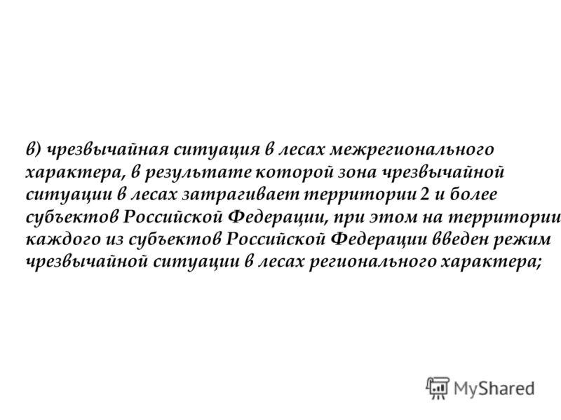 в) чрезвычайная ситуация в лесах межрегионального характера, в результате которой зона чрезвычайной ситуации в лесах затрагивает территории 2 и более субъектов Российской Федерации, при этом на территории каждого из субъектов Российской Федерации вве