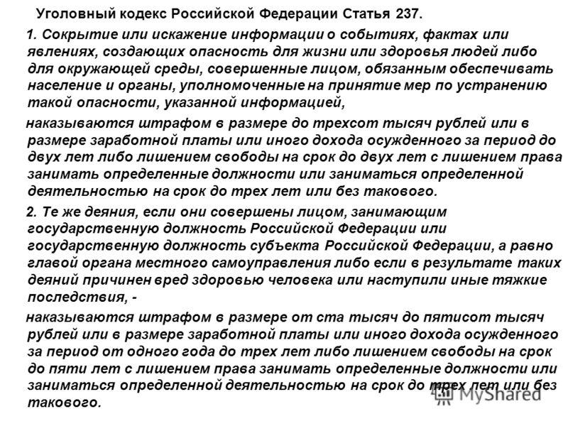 Уголовный кодекс Российской Федерации Статья 237. 1. Сокрытие или искажение информации о событиях, фактах или явлениях, создающих опасность для жизни или здоровья людей либо для окружающей среды, совершенные лицом, обязанным обеспечивать население и