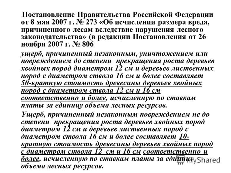Постановление Правительства Российской Федерации от 8 мая 2007 г. 273 «Об исчислении размера вреда, причиненного лесам вследствие нарушения лесного законодательства» (в редакции Постановления от 26 ноября 2007 г. 806 ущерб, причиненный незаконным, ун