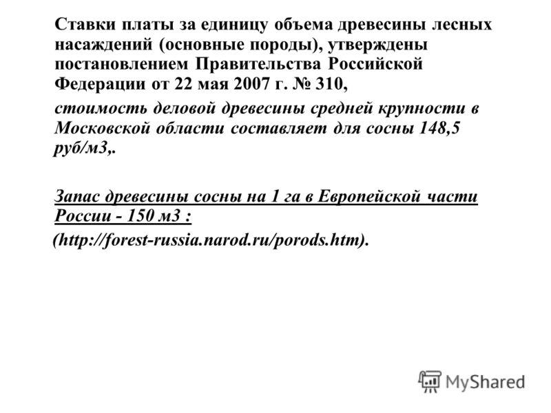 Ставки платы за единицу объема древесины лесных насаждений (основные породы), утверждены постановлением Правительства Российской Федерации от 22 мая 2007 г. 310, стоимость деловой древесины средней крупности в Московской области составляет для сосны