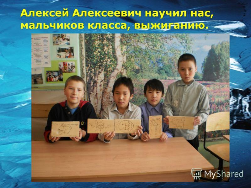 Алексей Алексеевич научил нас, мальчиков класса, выжиганию.