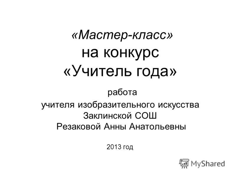 «Мастер-класс» на конкурс «Учитель года» работа учителя изобразительного искусства Заклинской СОШ Резаковой Анны Анатольевны 2013 год