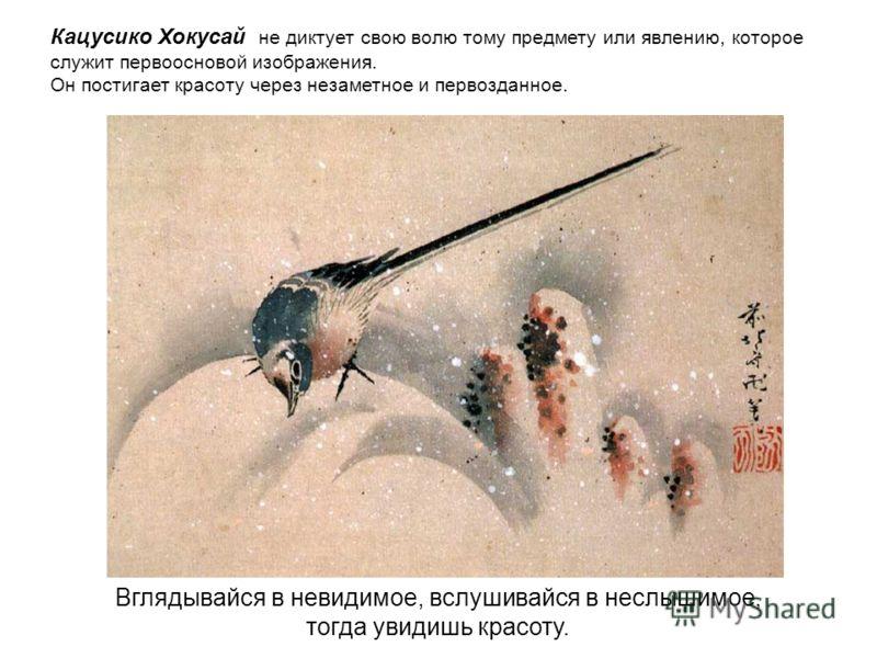 Кацусико Хокусай не диктует свою волю тому предмету или явлению, которое служит первоосновой изображения. Он постигает красоту через незаметное и первозданное. Вглядывайся в невидимое, вслушивайся в неслышимое, тогда увидишь красоту.